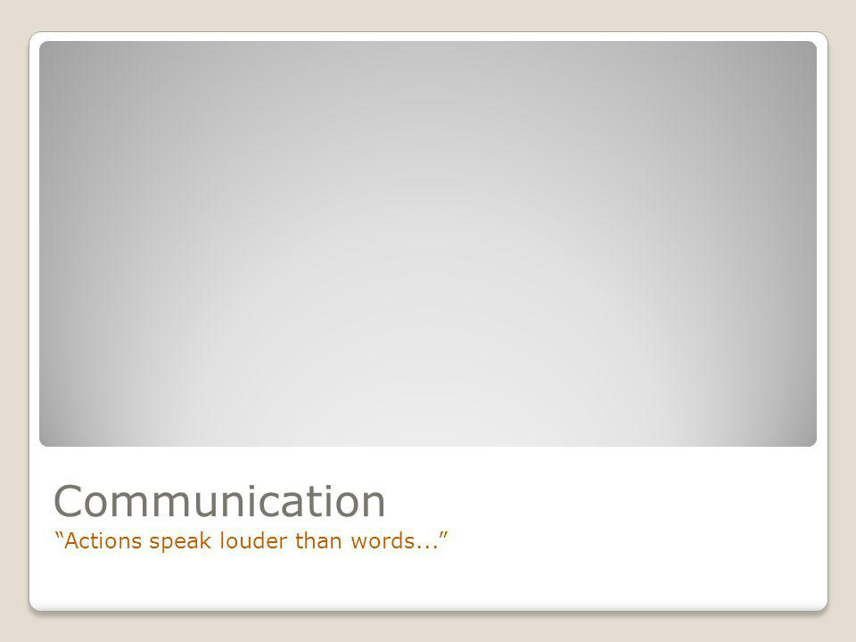 Communication Actions speak louder than words...