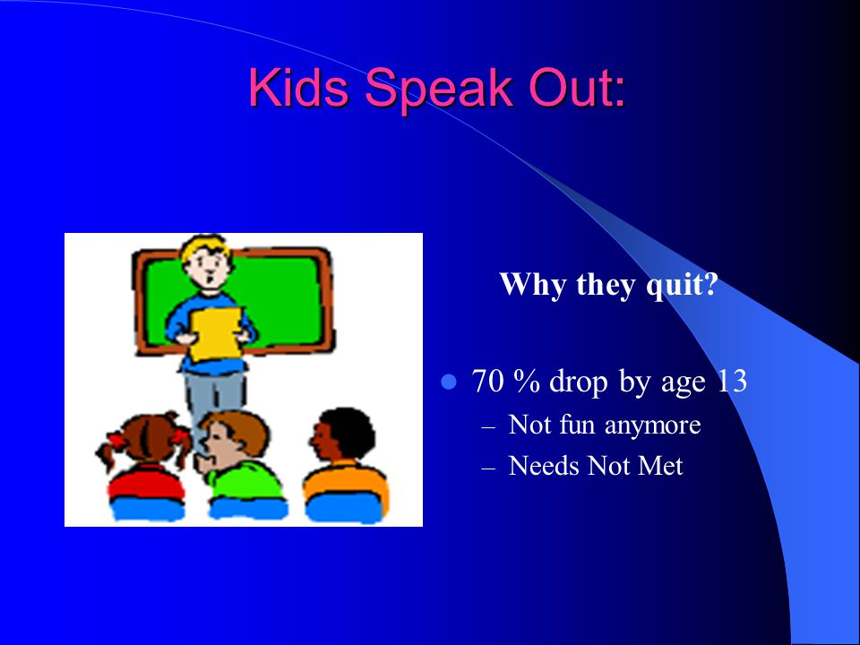 Kids Speak Out: Why they quit 70 % drop by age 13 Not fun anymore