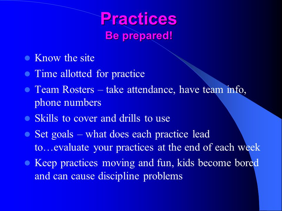 Practices Be prepared! Know the site Time allotted for practice