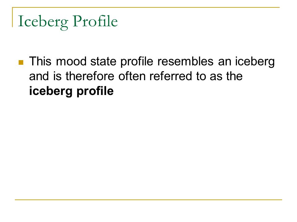 Iceberg Profile This mood state profile resembles an iceberg and is therefore often referred to as the iceberg profile.
