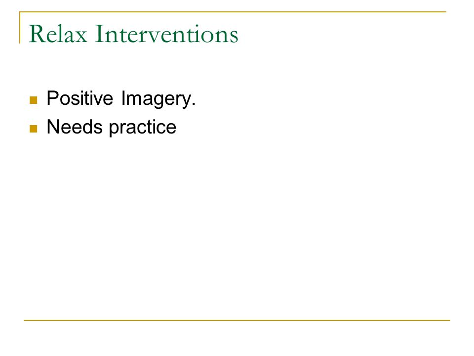 Relax Interventions Positive Imagery. Needs practice