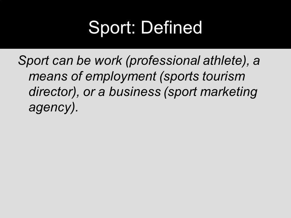 Sport: Defined Sport can be work (professional athlete), a means of employment (sports tourism director), or a business (sport marketing agency).
