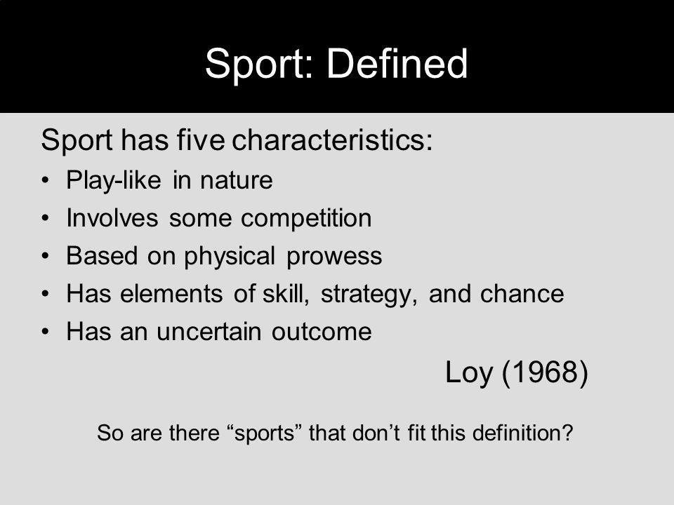 Sport: Defined Sport has five characteristics: Loy (1968)