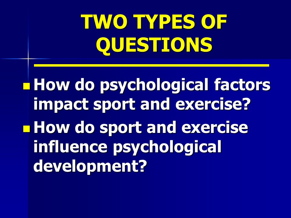 TWO TYPES OF QUESTIONS How do psychological factors impact sport and exercise.