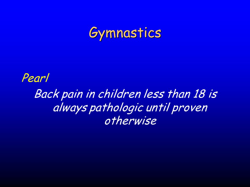Gymnastics Pearl Back pain in children less than 18 is always pathologic until proven otherwise