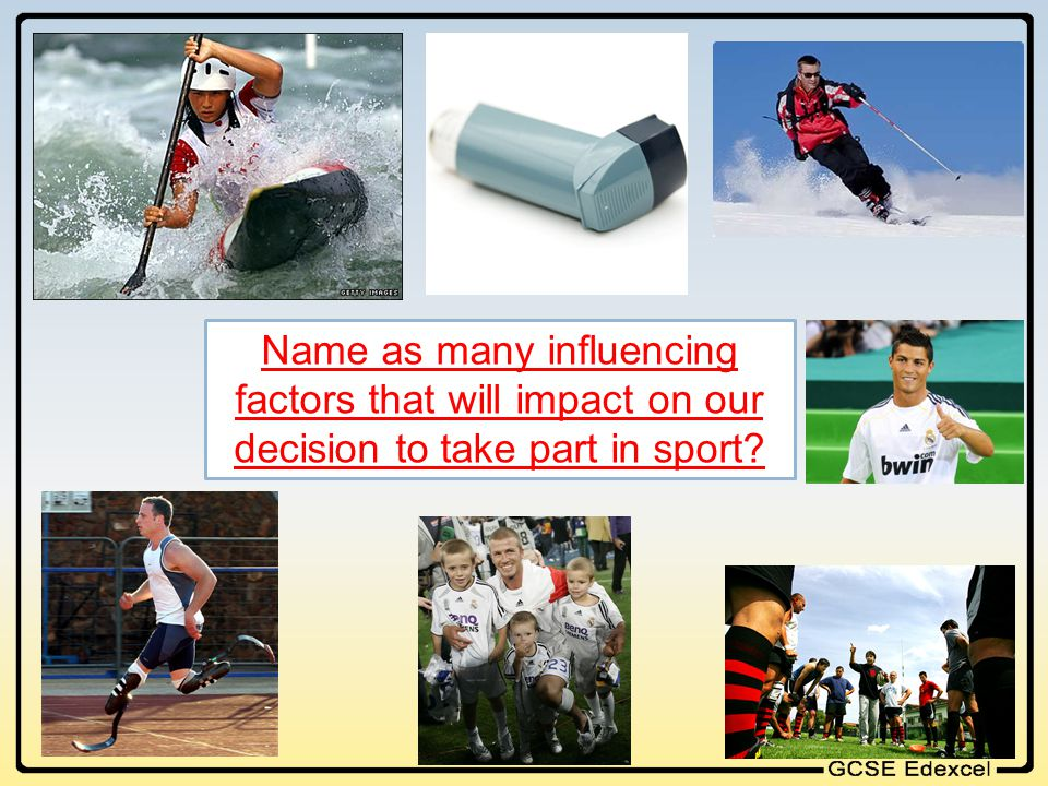 Name as many influencing factors that will impact on our decision to take part in sport