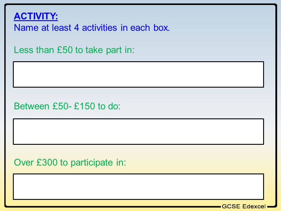 ACTIVITY: Name at least 4 activities in each box. Less than £50 to take part in: Between £50- £150 to do: