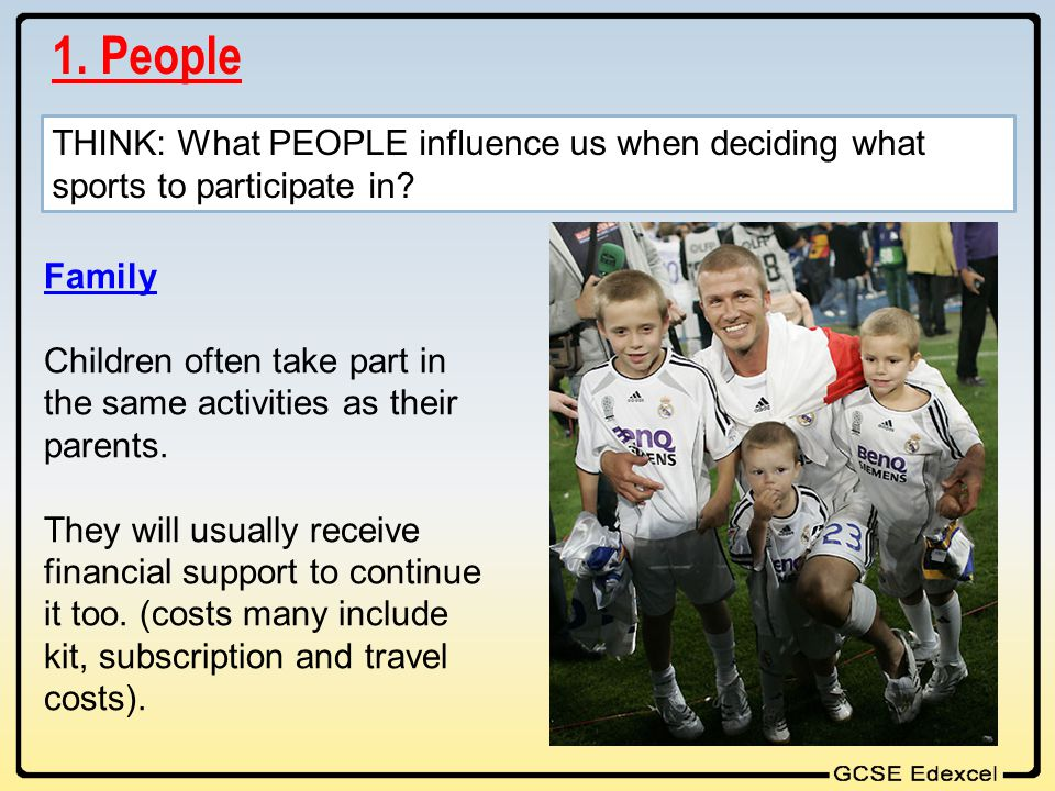 1. People THINK: What PEOPLE influence us when deciding what sports to participate in Family.