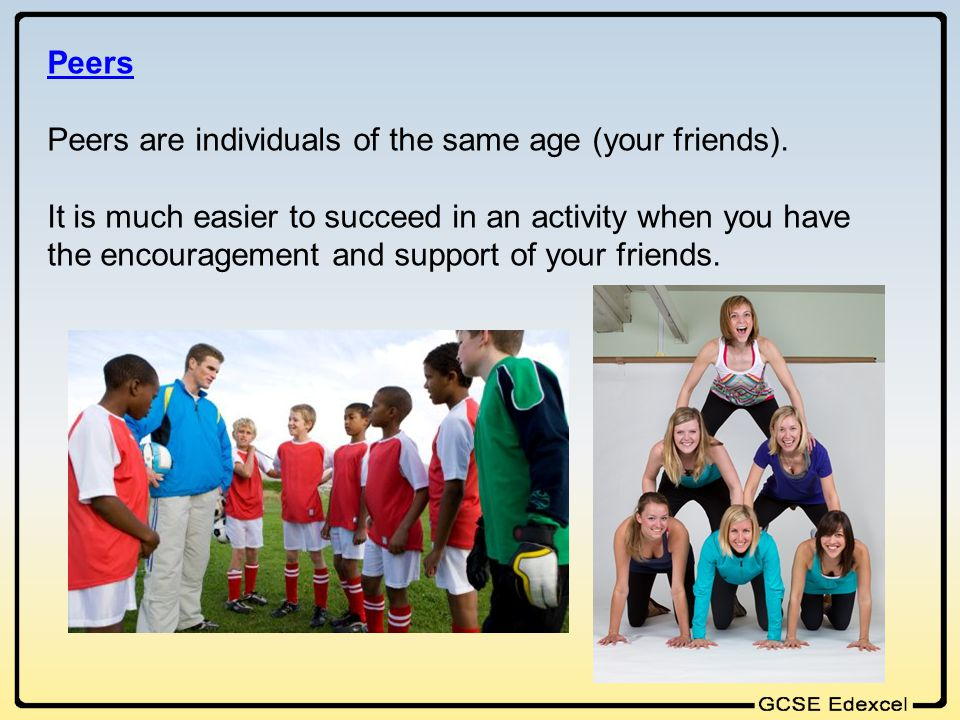 Peers Peers are individuals of the same age (your friends).