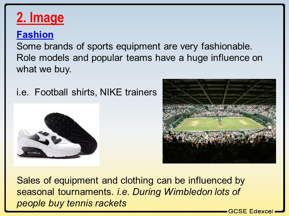 2. Image Fashion. Some brands of sports equipment are very fashionable. Role models and popular teams have a huge influence on what we buy.