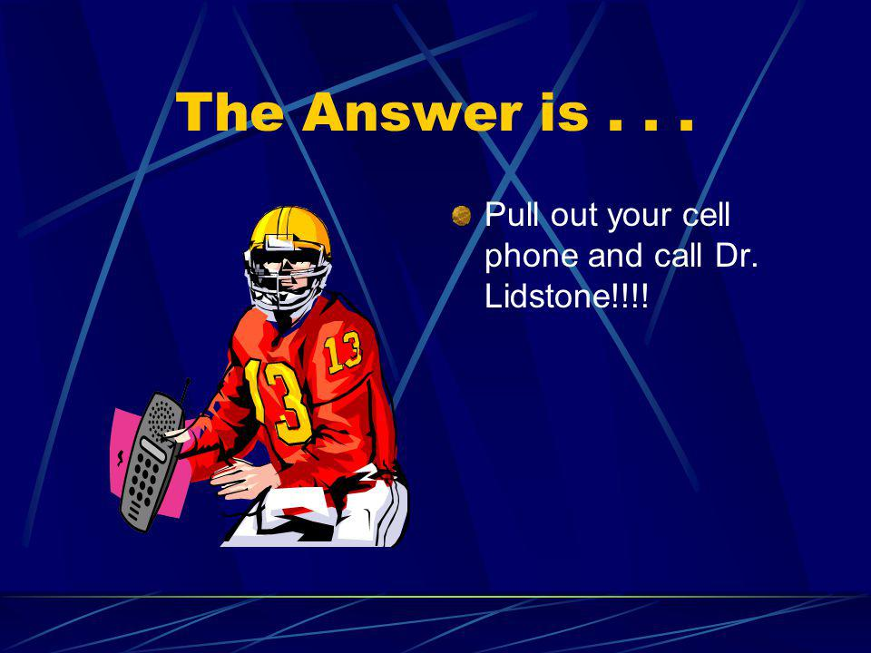 The Answer is . . . Pull out your cell phone and call Dr. Lidstone!!!!