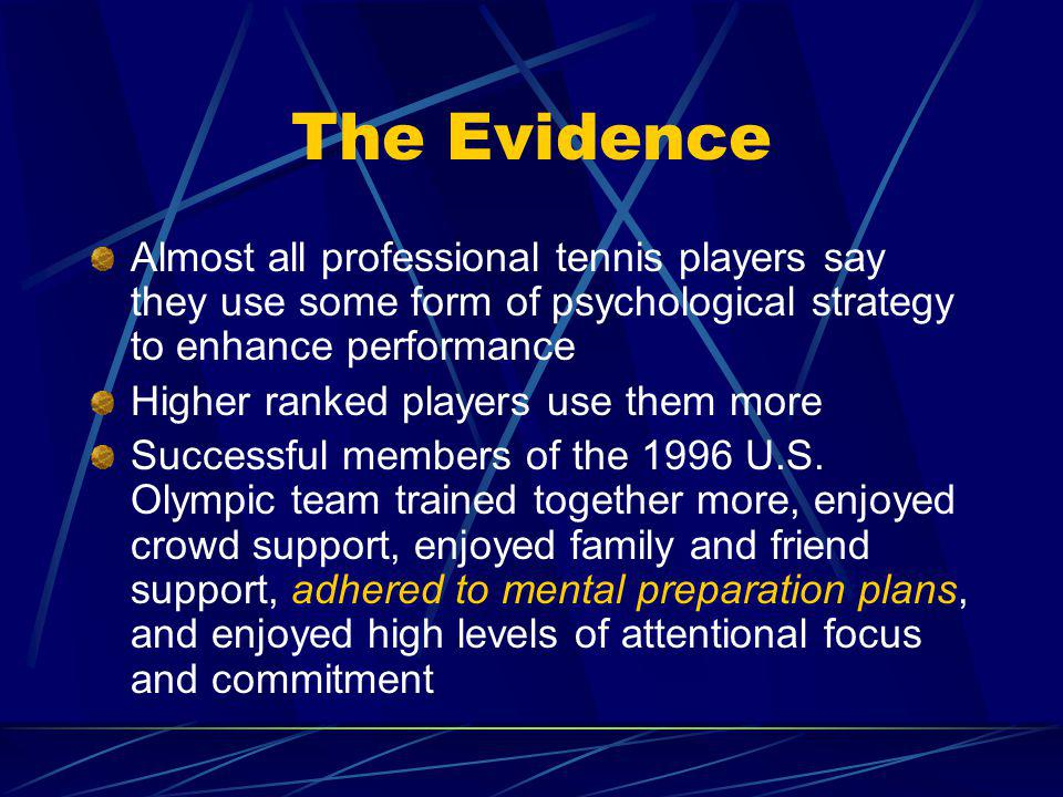 The Evidence Almost all professional tennis players say they use some form of psychological strategy to enhance performance.