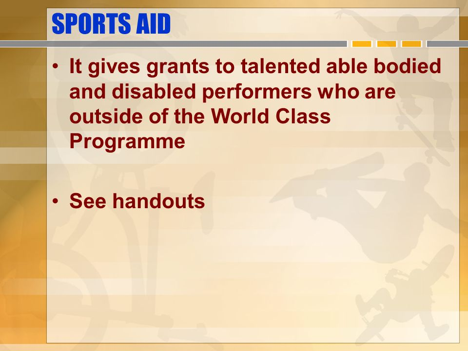 SPORTS AID It gives grants to talented able bodied and disabled performers who are outside of the World Class Programme.