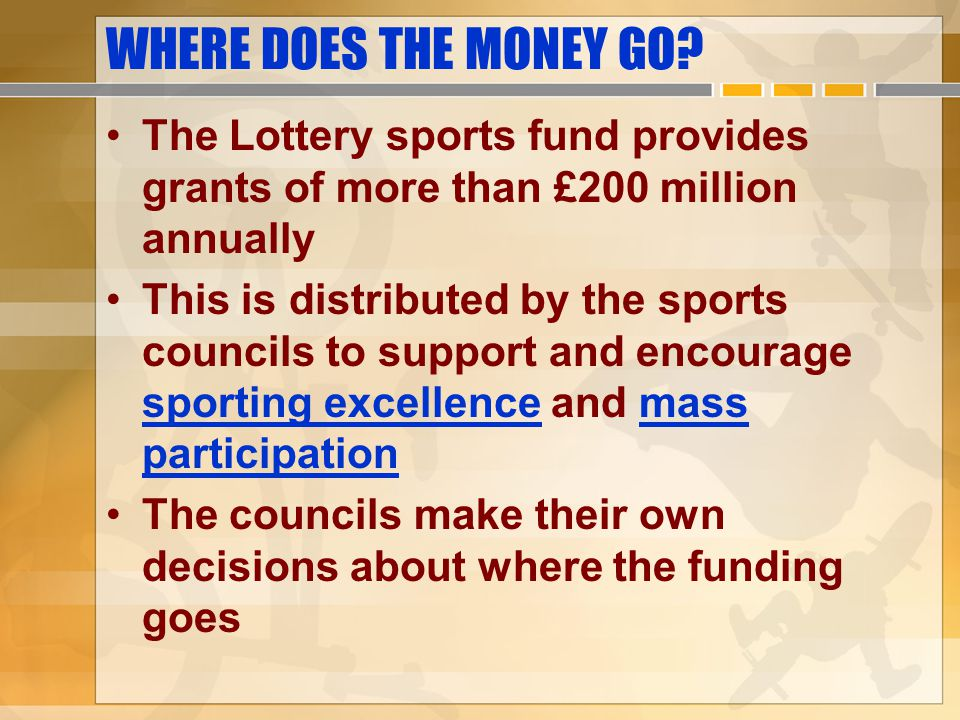 WHERE DOES THE MONEY GO The Lottery sports fund provides grants of more than £200 million annually.