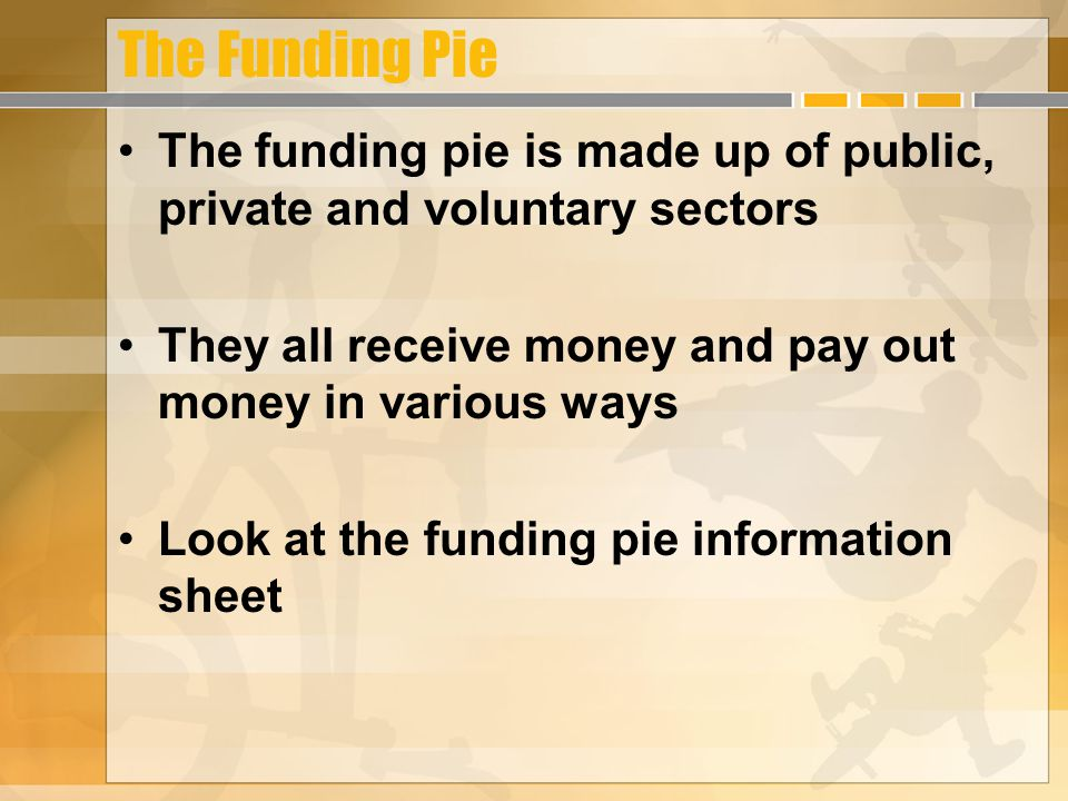 The Funding Pie The funding pie is made up of public, private and voluntary sectors. They all receive money and pay out money in various ways.