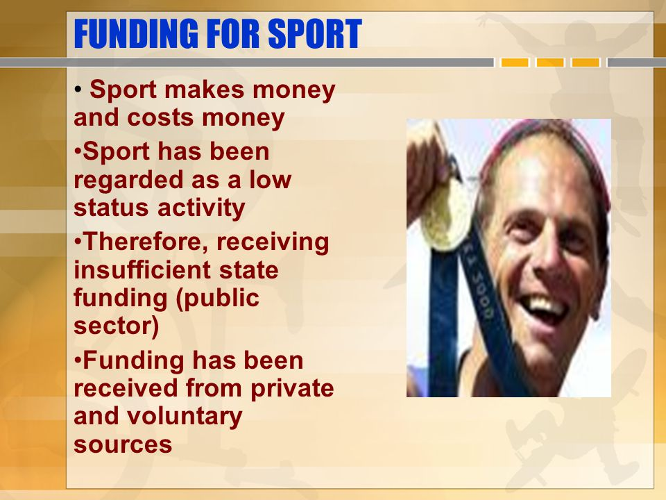 FUNDING FOR SPORT Sport makes money and costs money