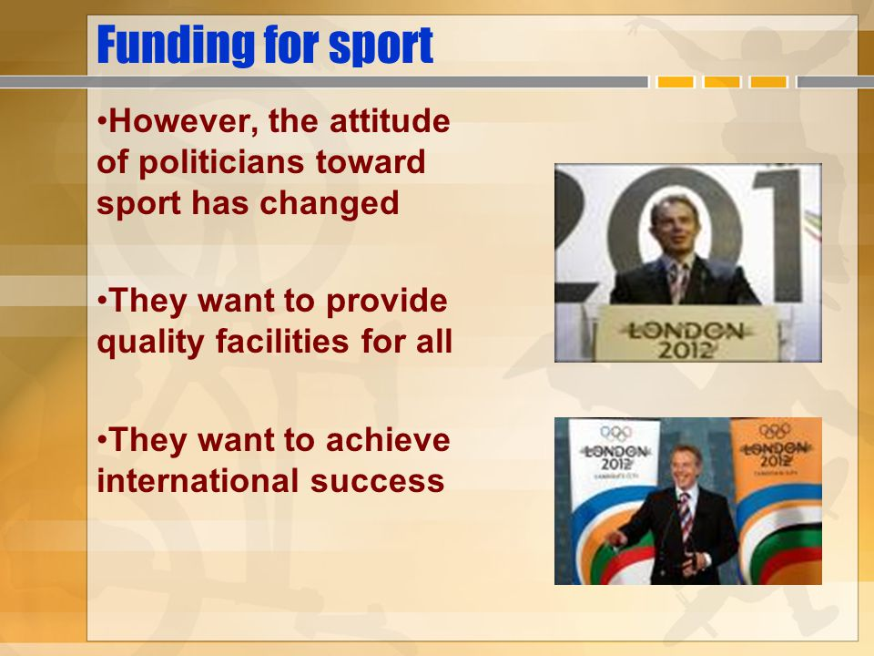 Funding for sport However, the attitude of politicians toward sport has changed. They want to provide quality facilities for all.