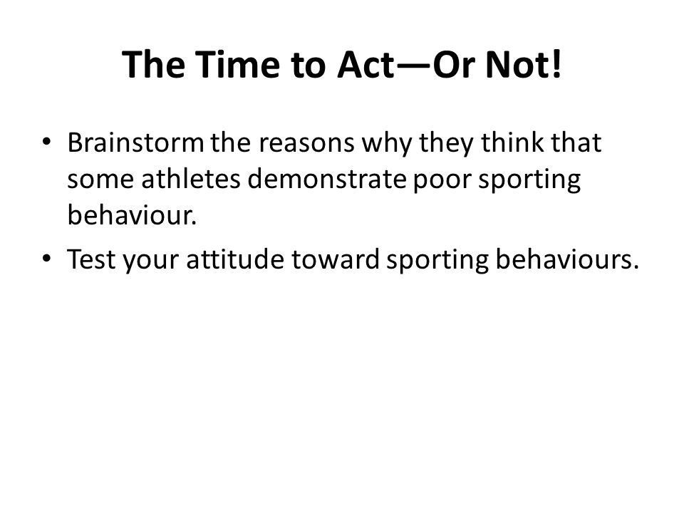 The Time to Act—Or Not! Brainstorm the reasons why they think that some athletes demonstrate poor sporting behaviour.