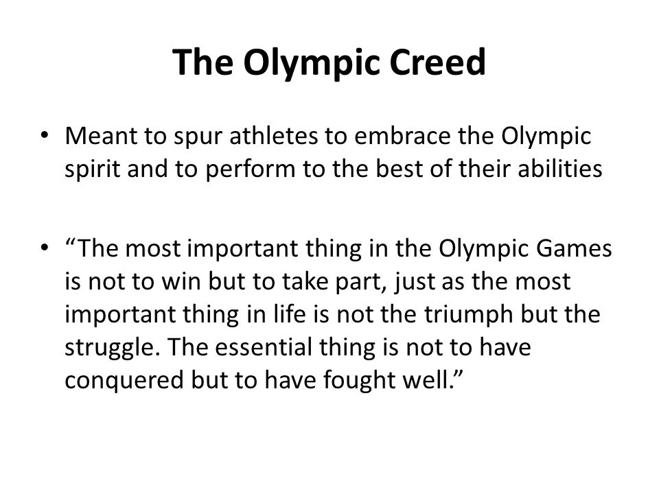 The Olympic Creed Meant to spur athletes to embrace the Olympic spirit and to perform to the best of their abilities.