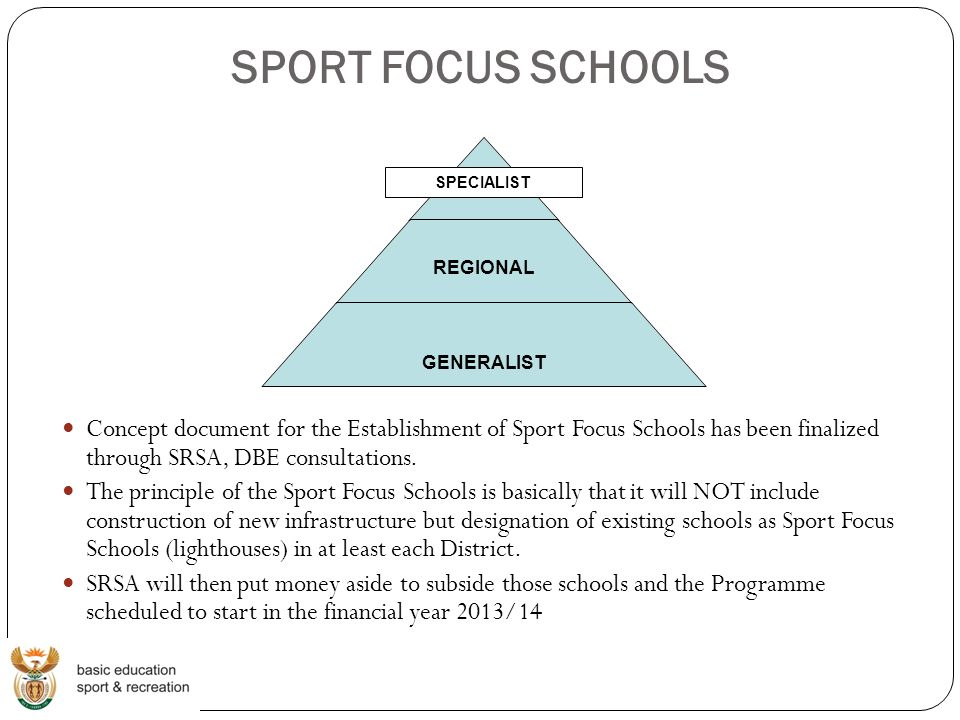 SPORT FOCUS SCHOOLS Concept document for the Establishment of Sport Focus Schools has been finalized through SRSA, DBE consultations.