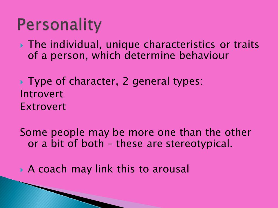 Personality The individual, unique characteristics or traits of a person, which determine behaviour.