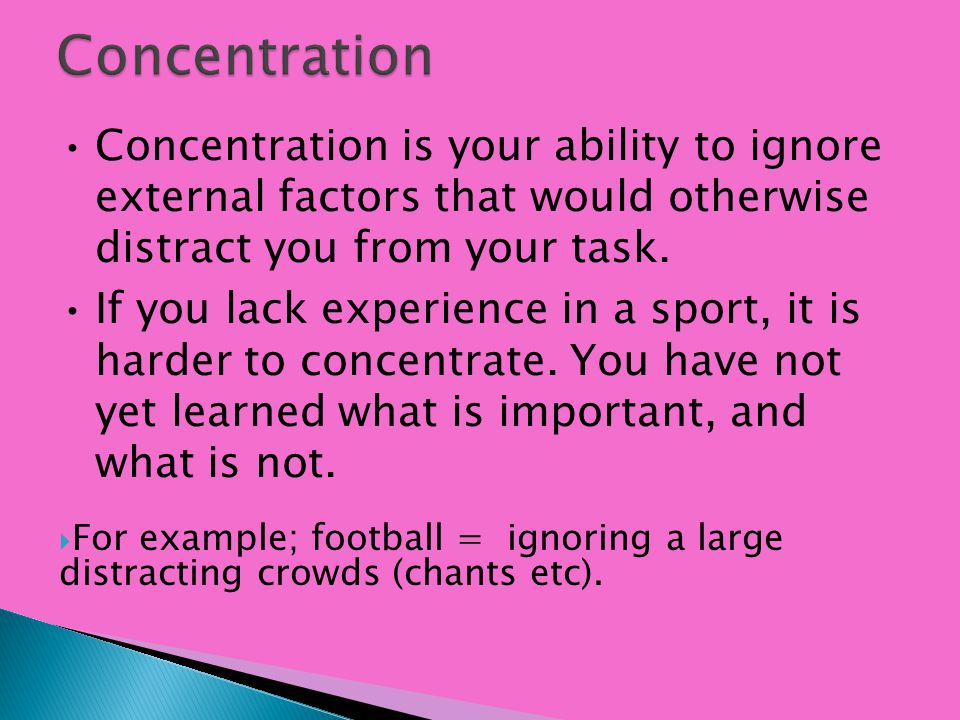 Concentration Concentration is your ability to ignore external factors that would otherwise distract you from your task.