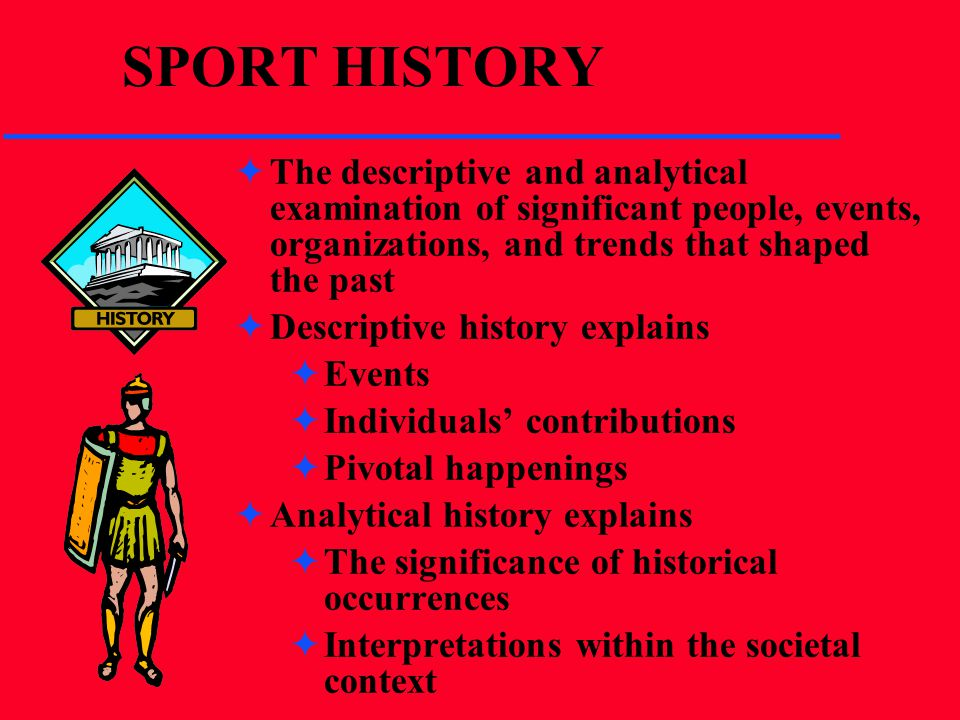 SPORT HISTORY The descriptive and analytical examination of significant people, events, organizations, and trends that shaped the past.