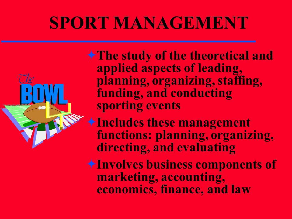 SPORT MANAGEMENT The study of the theoretical and applied aspects of leading, planning, organizing, staffing, funding, and conducting sporting events.