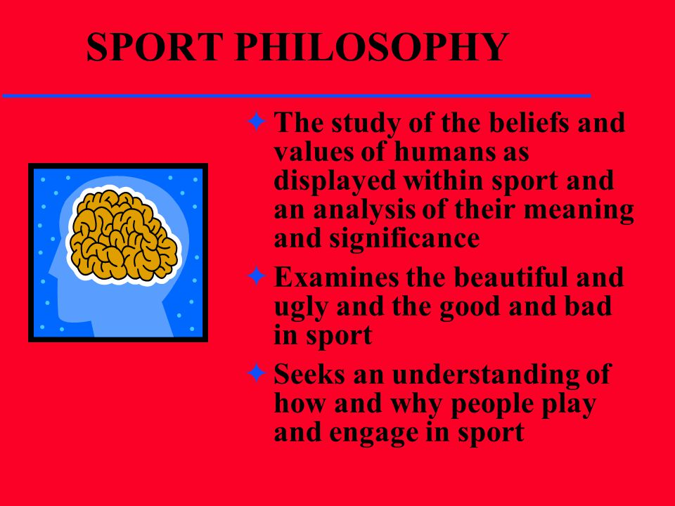 SPORT PHILOSOPHY The study of the beliefs and values of humans as displayed within sport and an analysis of their meaning and significance.