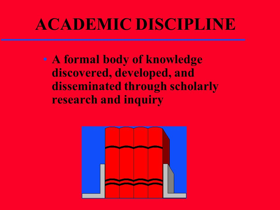 ACADEMIC DISCIPLINE A formal body of knowledge discovered, developed, and disseminated through scholarly research and inquiry.