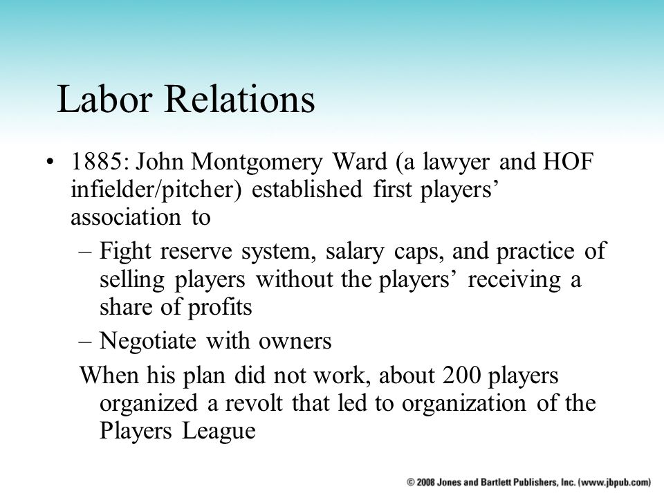 Labor Relations 1885: John Montgomery Ward (a lawyer and HOF infielder/pitcher) established first players' association to.
