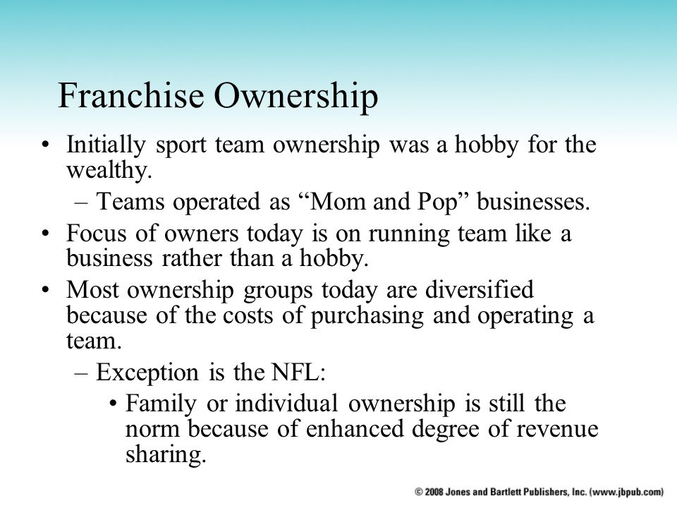 Franchise Ownership Initially sport team ownership was a hobby for the wealthy. Teams operated as Mom and Pop businesses.