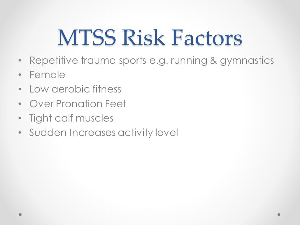 MTSS Risk Factors Repetitive trauma sports e.g. running & gymnastics