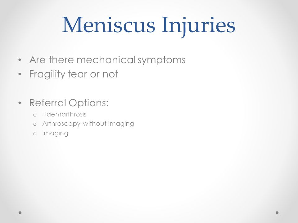 Meniscus Injuries Are there mechanical symptoms Fragility tear or not