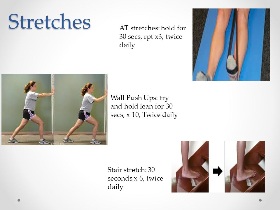 Stretches AT stretches: hold for 30 secs, rpt x3, twice daily