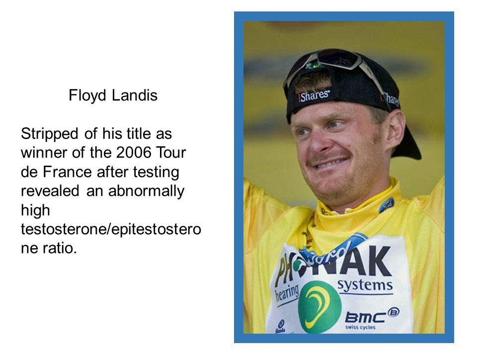Floyd Landis Stripped of his title as winner of the 2006 Tour de France after testing revealed an abnormally high testosterone/epitestosterone ratio.