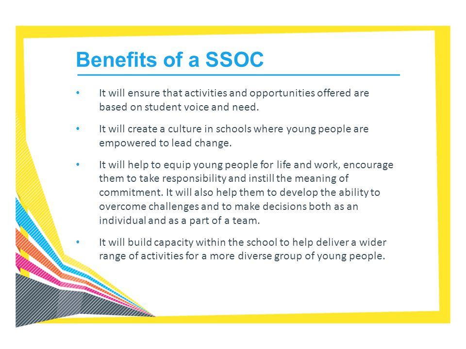 Benefits of a SSOC It will ensure that activities and opportunities offered are based on student voice and need.