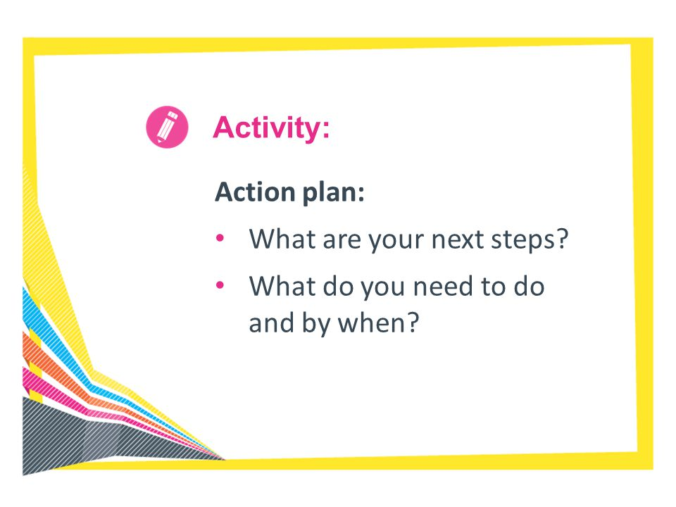 Activity: Action plan: What are your next steps What do you need to do and by when