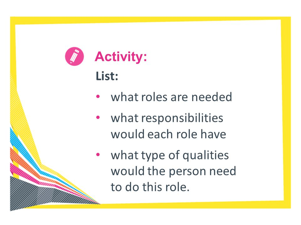 Activity: List: what roles are needed. what responsibilities would each role have.