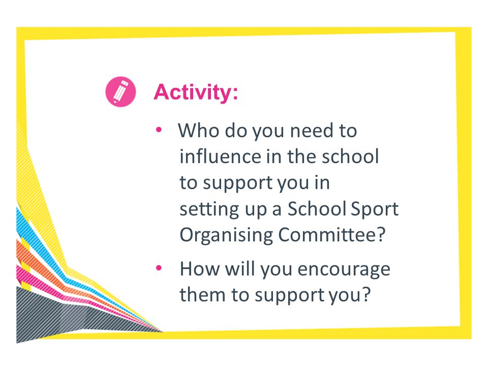 Activity: Who do you need to influence in the school to support you in setting up a School Sport Organising Committee