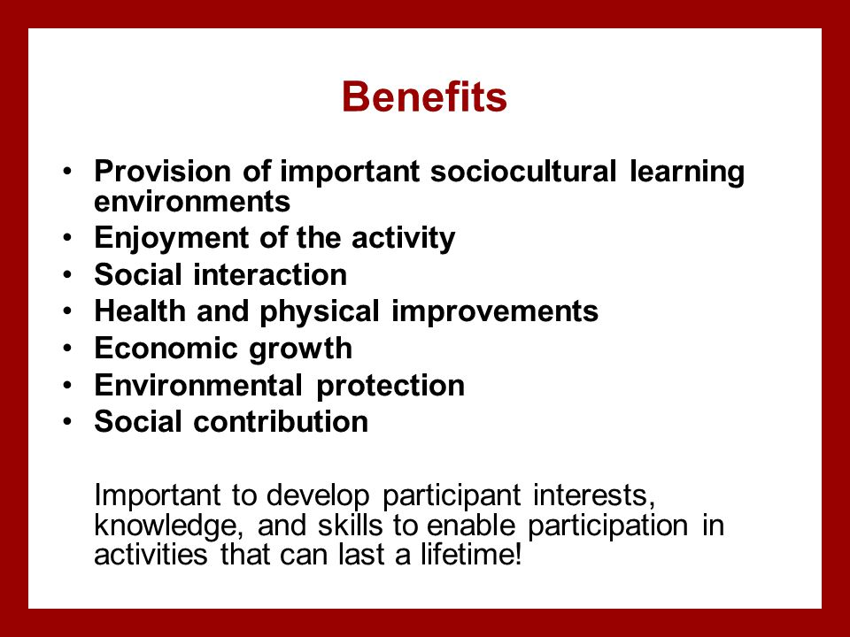 Benefits Provision of important sociocultural learning environments