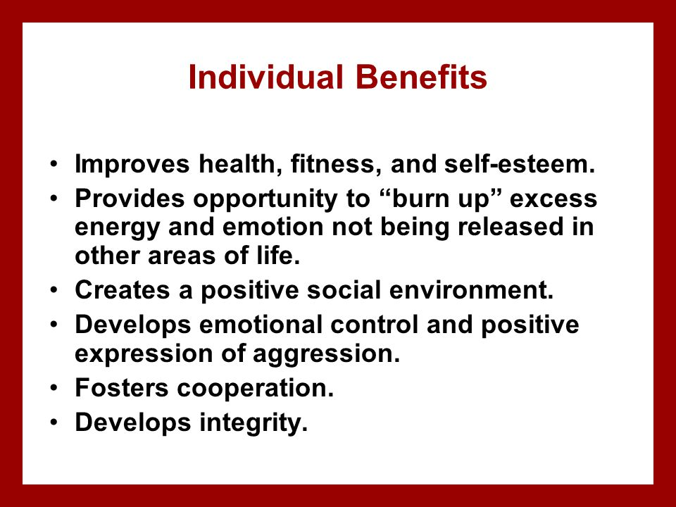 Individual Benefits Improves health, fitness, and self-esteem.