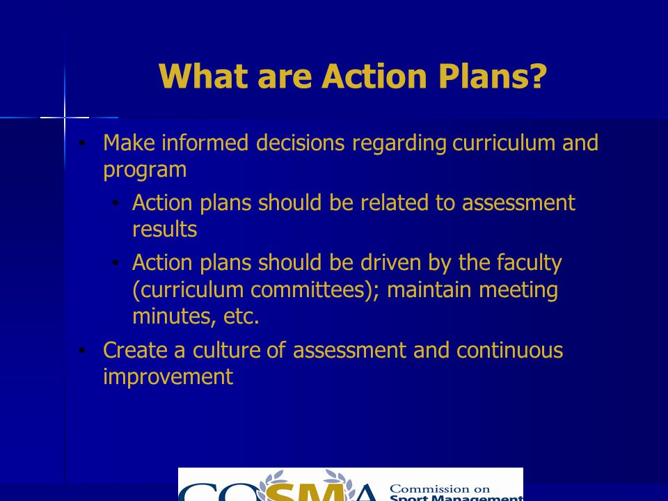 What are Action Plans Make informed decisions regarding curriculum and program. Action plans should be related to assessment results.