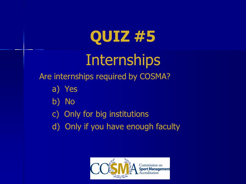 QUIZ #5 Internships Are internships required by COSMA a) Yes b) No
