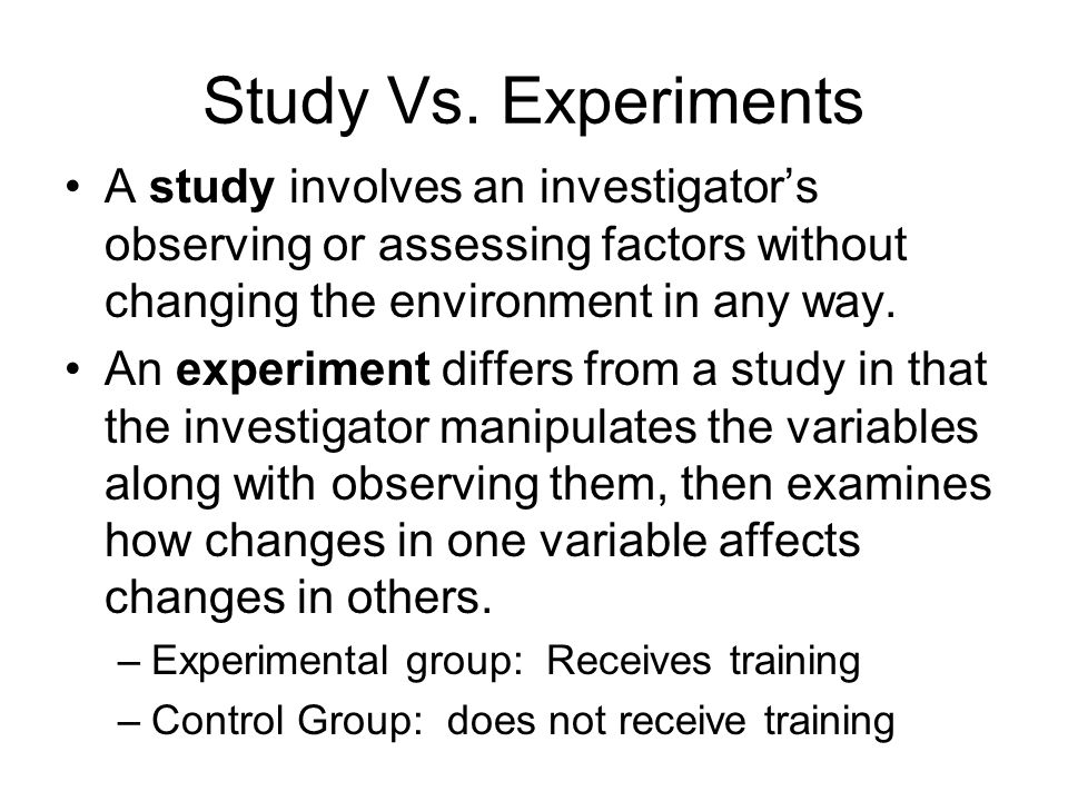 Study Vs. Experiments A study involves an investigator's observing or assessing factors without changing the environment in any way.
