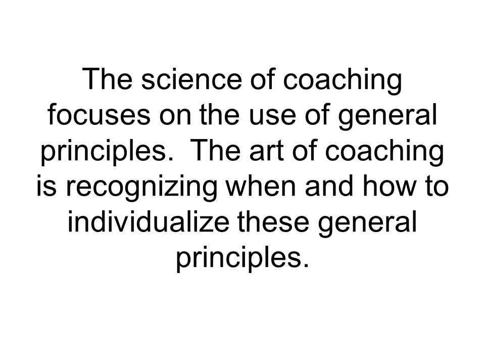 The science of coaching focuses on the use of general principles