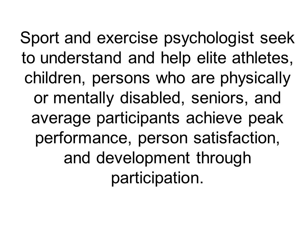 Sport and exercise psychologist seek to understand and help elite athletes, children, persons who are physically or mentally disabled, seniors, and average participants achieve peak performance, person satisfaction, and development through participation.