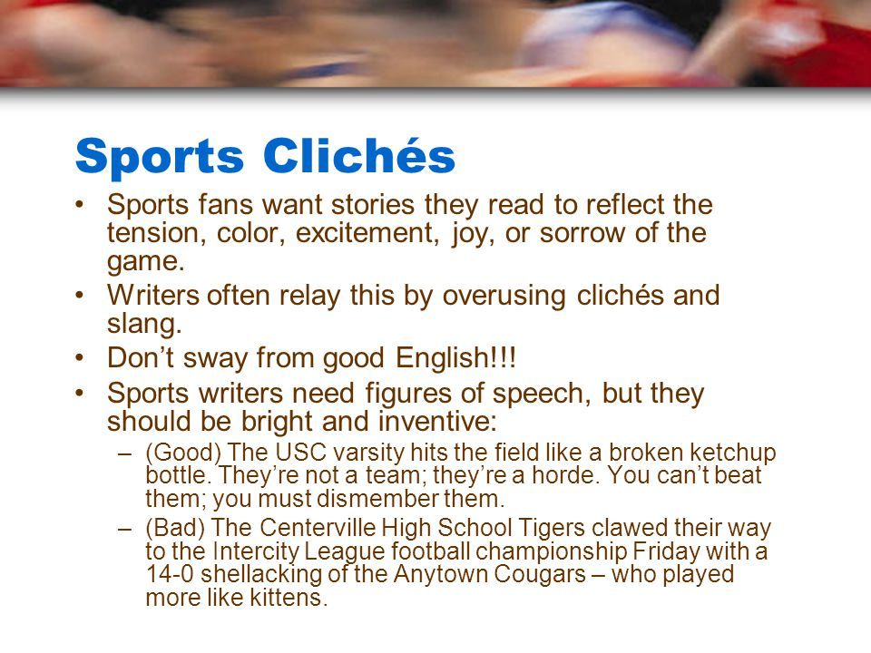 Sports Clichés Sports fans want stories they read to reflect the tension, color, excitement, joy, or sorrow of the game.