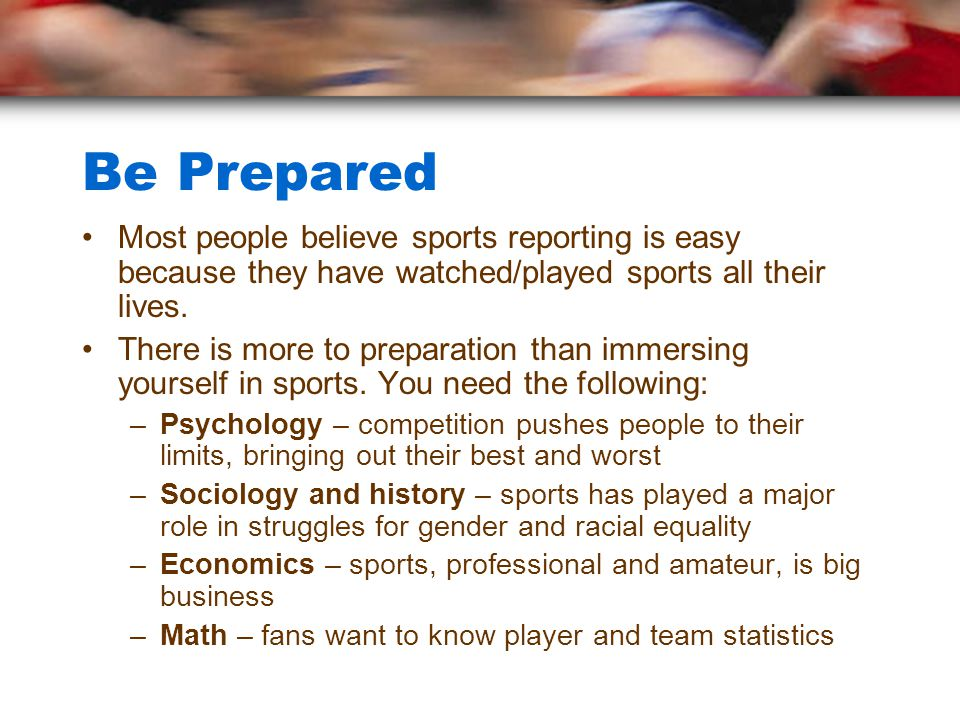 Be Prepared Most people believe sports reporting is easy because they have watched/played sports all their lives.