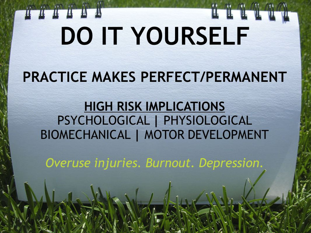 DO IT YOURSELF PRACTICE MAKES PERFECT/PERMANENT HIGH RISK IMPLICATIONS